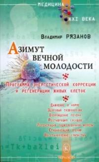 Владимир Рязанов: Азимут вечной молодости. Программа энергетической коррекции и регенерации живых клеток