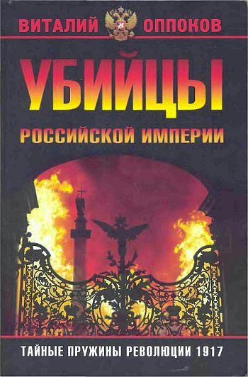 Виталий Оппоков: Убийцы Российской Империи. Тайные пружины революции 1917