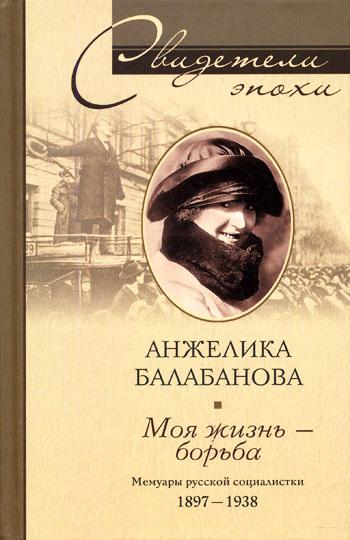 Анжелика Балабанова: Моя жизнь – борьба. Мемуары русской социалистки. 1897–1938