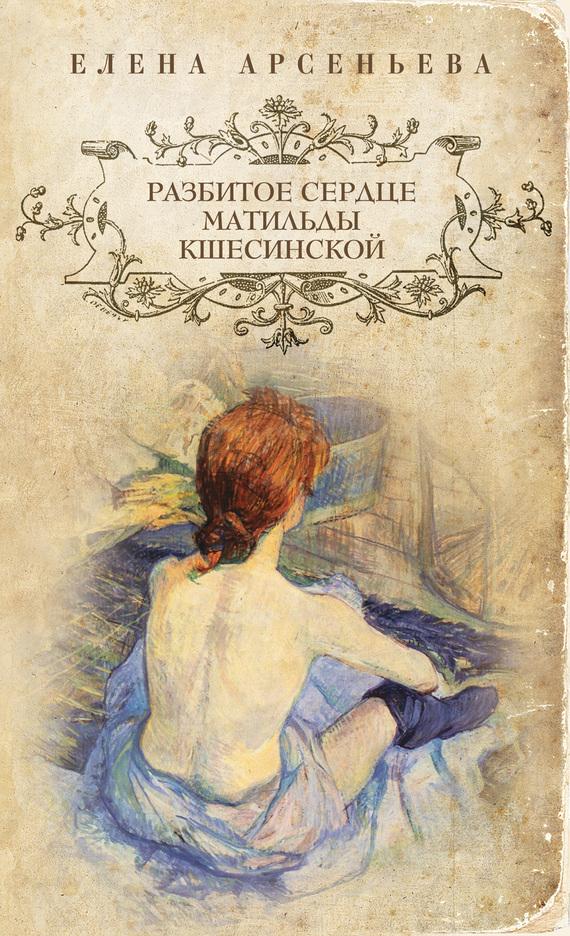Елена Арсеньева: Разбитое сердце Матильды Кшесинской
