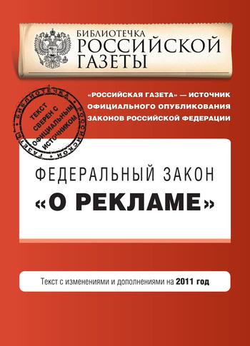 Коллектив авторов: Федеральный закон «О рекламе». Текст с изменениями и дополнениями на 2011 год