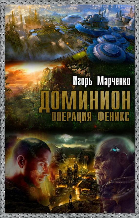 Игорь Марченко: Доминион. Операция «Феникс»