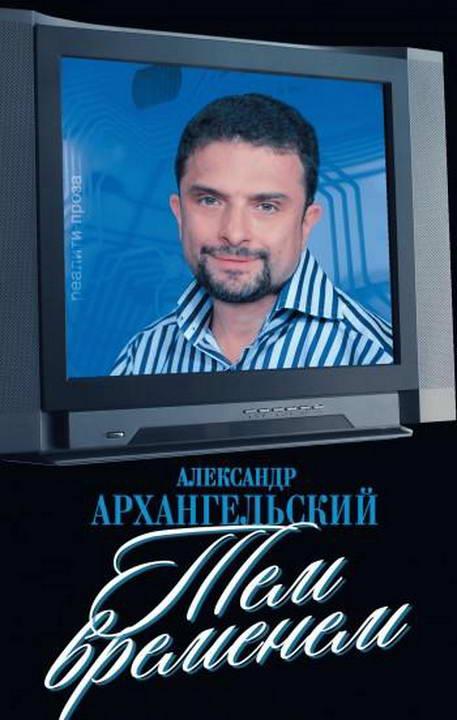 Александр Архангельский: Тем временем: Телевизор с человеческими лицами