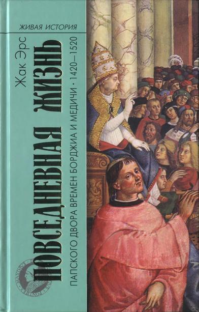 Жак Эрс: Повседневная жизнь папского двора времен Борджиа и Медичи, 1420-1520