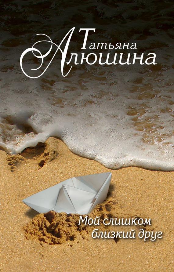 Татьяна Алюшина: Мой слишком близкий друг
