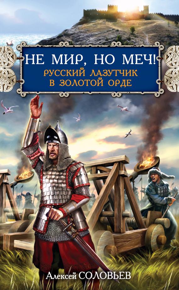Алексей Соловьев: Не мир, но меч! Русский лазутчик в Золотой Орде