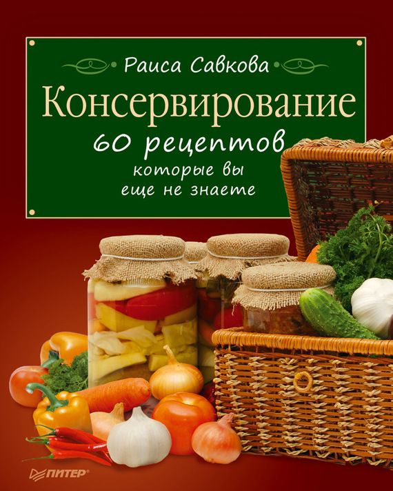 Раиса Савкова: Консервирование. 60 рецептов, которые вы еще не знаете