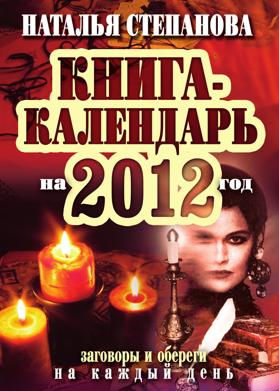 Наталья Степанова: Книга-календарь на 2012 год. Заговоры и обереги на каждый день