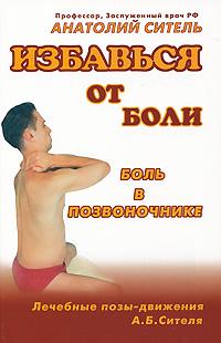 Анатолий Ситель: Избавься от боли. Боль в позвоночнике