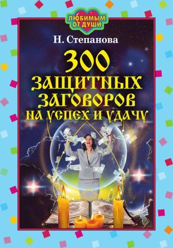 Наталья Степанова: 300 защитных заговоров на успех и удачу