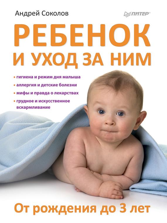 Андрей Соколов: Ребенок и уход за ним. От рождения до 3 лет