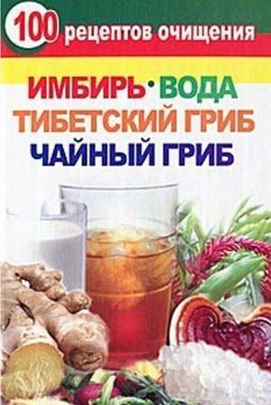 Валерия Янис: 100 рецептов очищения. Имбирь, вода, тибетский гриб, чайный гриб