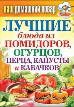 Сергей Кашин: Лучшие блюда из помидоров, огурцов, перца, капусты и кабачков