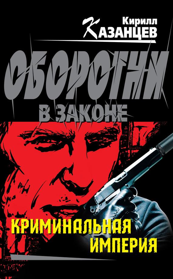 Кирилл Казанцев: Криминальная империя