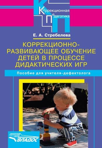 Елена Стребелева: Коррекционно-развивающее обучение детей в процессе дидактических игр