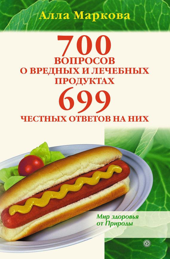 Алла Маркова: 700 вопросов о вредных и лечебных продуктах питания и 699 честных ответов на них