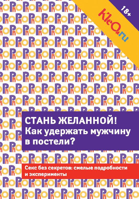 Коллектив авторов: Kleo.ru. Стань желанной. Как удержать мужчину в постели?