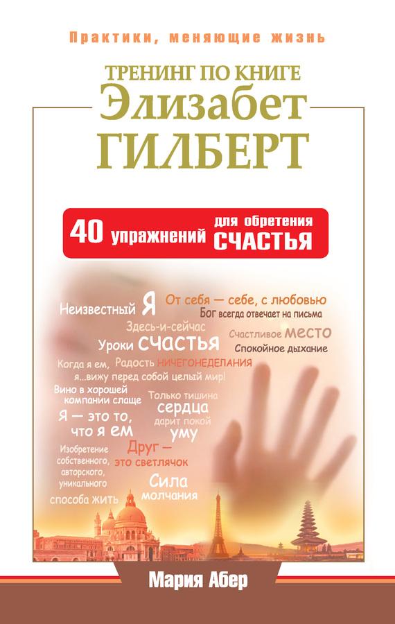 Мария Абер: Тренинг по книге Элизабет Гилберт. 40 упражнений для обретения счастья