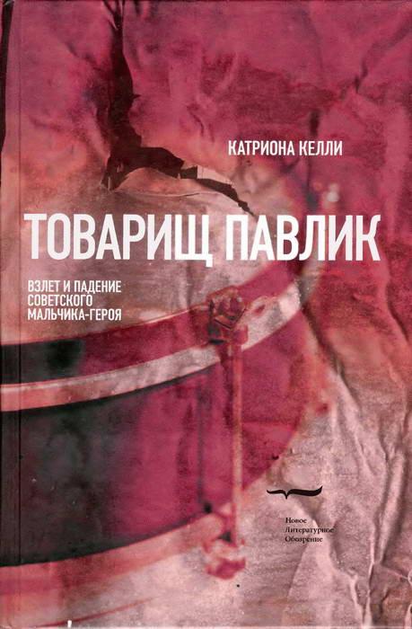 Катриона Келли: Товарищ Павлик: Взлет и падение советского мальчика-героя