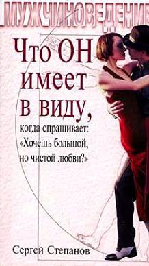 Сергей Степанов: Что ОН имеет в виду, когда спрашивает: «Хочешь большой, но чистой любви?»