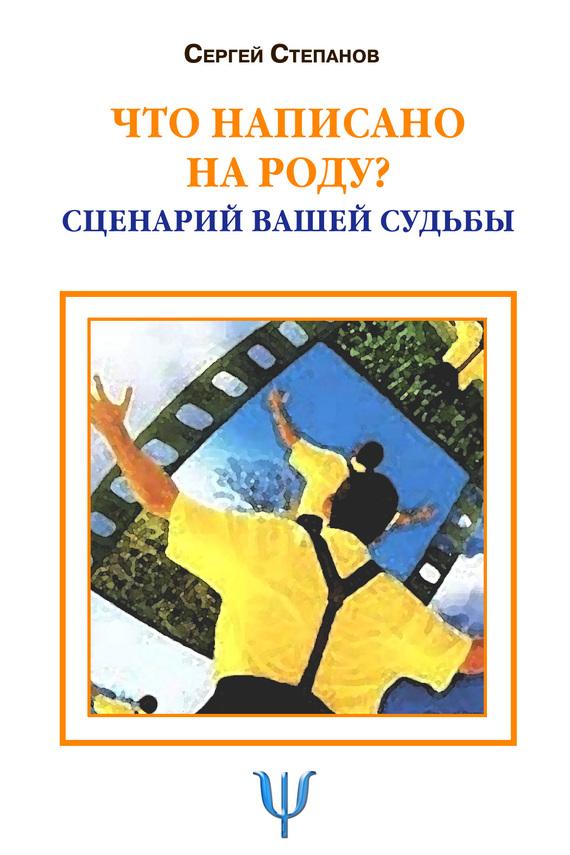 Сергей Степанов: Что написано на роду? Сценарий вашей судьбы