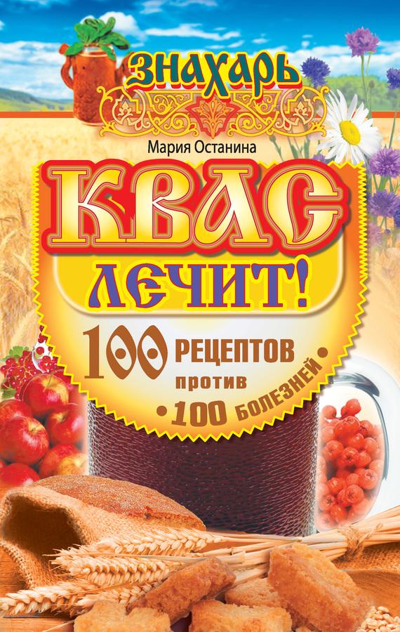Мария Останина: Квас лечит! 100 рецептов против 100 болезней